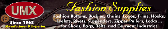 Your best resource for fashion buttons, fashion buckles, belt buckles, fashion trims, fashion novelties, fashion chains,  fasteners, trimmings, trims, hooks, snaps, clips, eyelets, rivets, suspenders, zipper pulls, fashion pulls,  tabs, novelties, handbag handles, locks, connectors, corners, golf balls, fire sprinklers, nuts, bolts, screws.